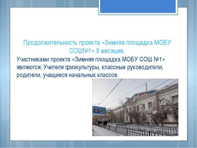 Продолжительность проекта «Зимняя площадка МОБУ СОШ№1» 5 месяцев. Участниками...