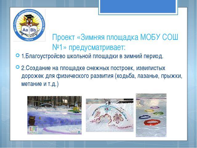 Проект «Зимняя площадка МОБУ СОШ №1» предусматривает: 1.Благоустройсво школьн...