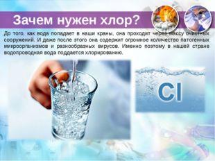 Зачем нужен хлор? До того, как вода попадает в наши краны, она проходит через