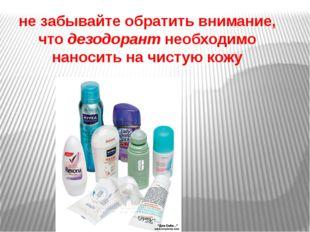 не забывайте обратить внимание, чтодезодорантнеобходимо наносить на чистую