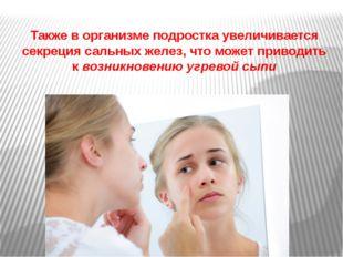 Также в организме подростка увеличивается секреция сальных желез, что может п