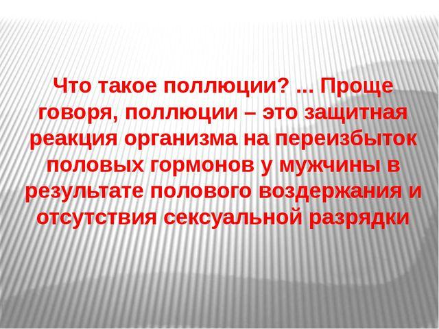 Чтотакоеполлюции?...Проще говоря,поллюции– это защитная реакция организ...