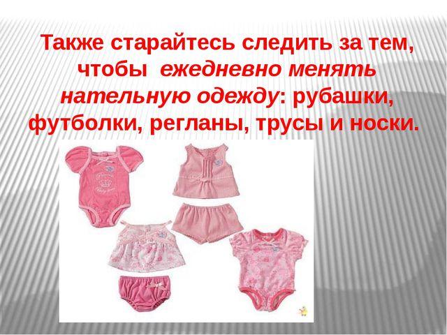 Также старайтесь следить за тем, чтобы ежедневно менять нательную одежду: ру...
