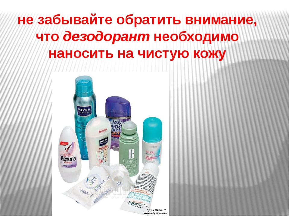 не забывайте обратить внимание, чтодезодорантнеобходимо наносить на чистую...
