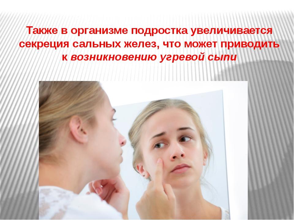 Также в организме подростка увеличивается секреция сальных желез, что может п...