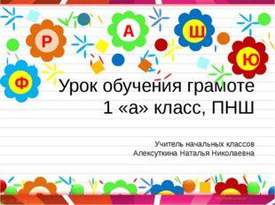 Урок обучения грамоте 1 «а» класс, ПНШ Учитель начальных классов Алексуткина