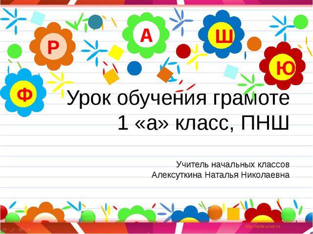 Урок обучения грамоте 1 «а» класс, ПНШ Учитель начальных классов Алексуткина...