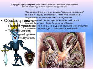 В городе Старица Тверской области жил Кощей Бессмертный и Змей Горыныч Там же