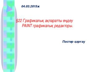 04.03.2015ж §22 Графикалық ақпаратты өңдеу PAINT графикалық редакторы. Постер