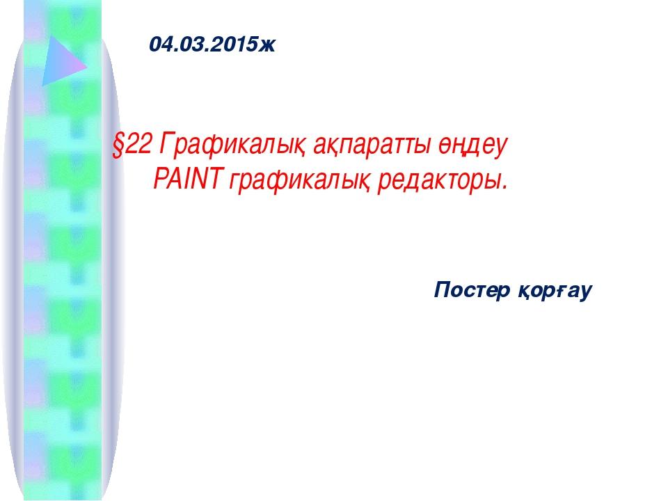 04.03.2015ж §22 Графикалық ақпаратты өңдеу PAINT графикалық редакторы. Постер...