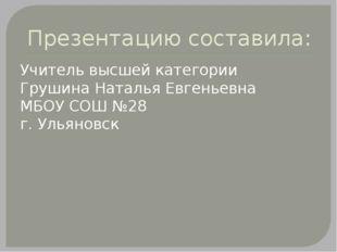Презентацию составила: Учитель высшей категории Грушина Наталья Евгеньевна МБ