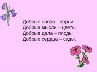 Добрые слова – корни Добрые мысли – цветы Добрые дела – плоды Добрые сердца –
