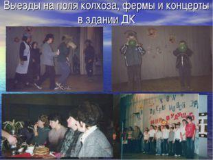 Выезды на поля колхоза, фермы и концерты в здании ДК