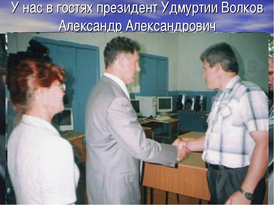 У нас в гостях президент Удмуртии Волков Александр Александрович