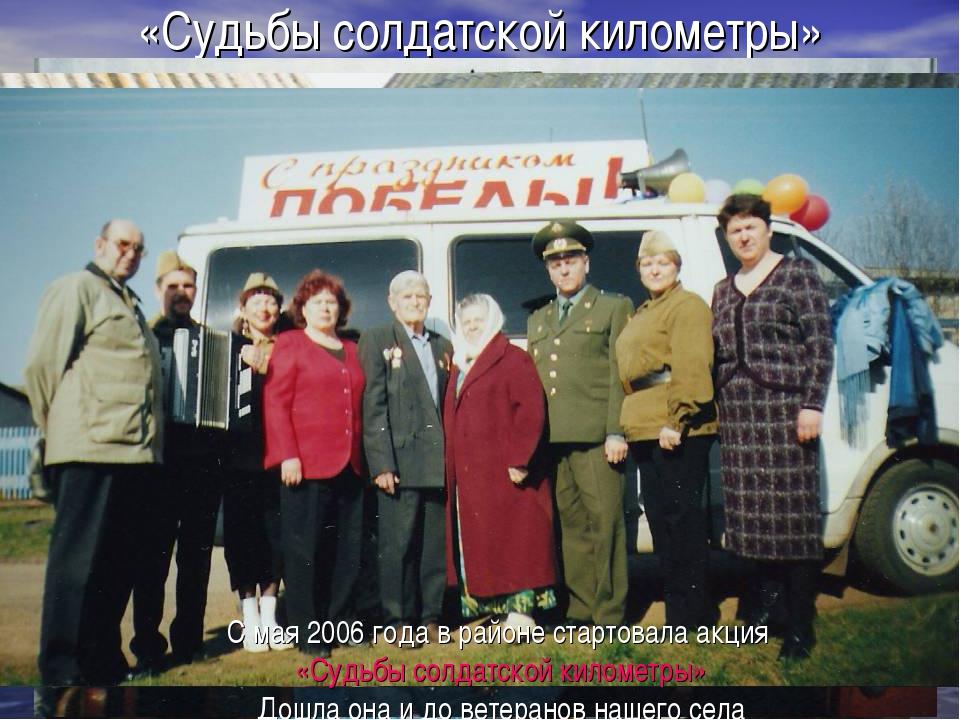 «Судьбы солдатской километры» С мая 2006 года в районе стартовала акция «Судь...