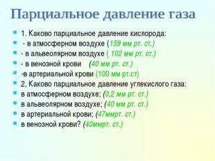 1. Каково парциальное давление кислорода: - в атмосферном воздухе (159 мм рт.