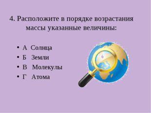 4. Расположите в порядке возрастания массы указанные величины: А Солнца Б Зем