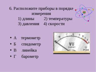6. Расположите приборы в порядке измерения 1) длины 2) температуры 3) давлени