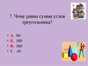 7. Чему равна сумма углов треугольника? А. 900 Б. 1800 В. 3600 Г. 450