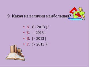 9. Какая из величин наибольшая? А. ( - 2013 ) 2 Б. – 2013 2 В.  - 2013 | Г.