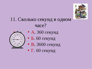 11. Сколько секунд в одном часе? А. 360 секунд Б. 60 секунд В. 3600 секунд Г.