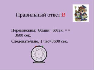 Правильный ответ:В Перемножим: 60мин · 60сек. = = 3600 сек. Следовательно, 1