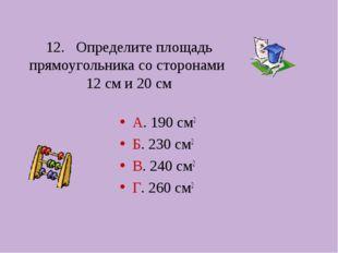 12. Определите площадь прямоугольника со сторонами 12 см и 20 см А. 190 см2 Б