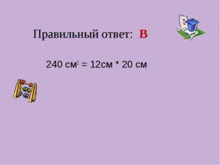 Правильный ответ: В 240 см2 = 12см * 20 см