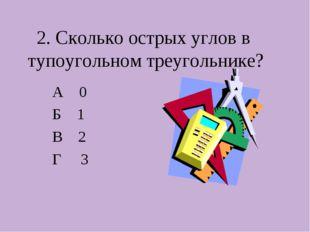 2. Сколько острых углов в тупоугольном треугольнике? А 0 Б 1 В 2 Г 3