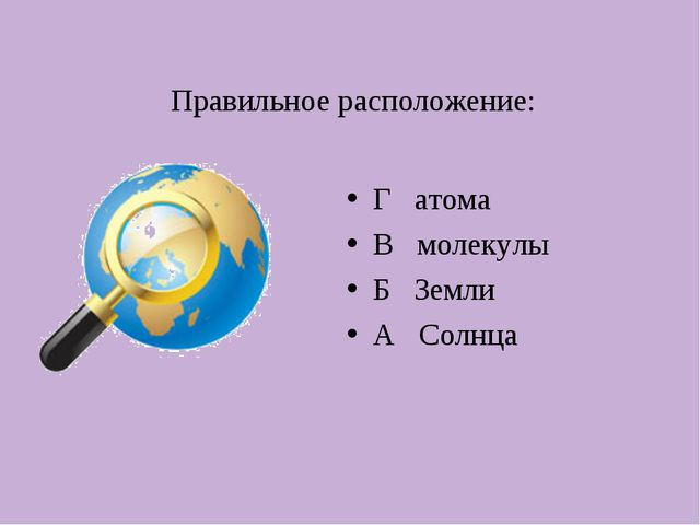 Правильное расположение: Г атома В молекулы Б Земли А Солнца
