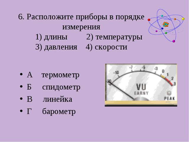 6. Расположите приборы в порядке измерения 1) длины 2) температуры 3) давлени...