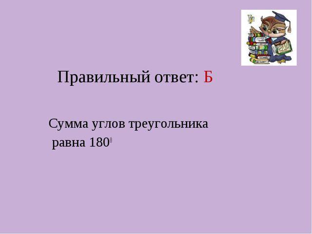 Правильный ответ: Б Сумма углов треугольника равна 1800