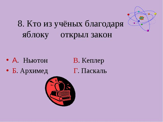 8. Кто из учёных благодаря яблоку открыл закон А. Ньютон В. Кеплер Б. Архимед...