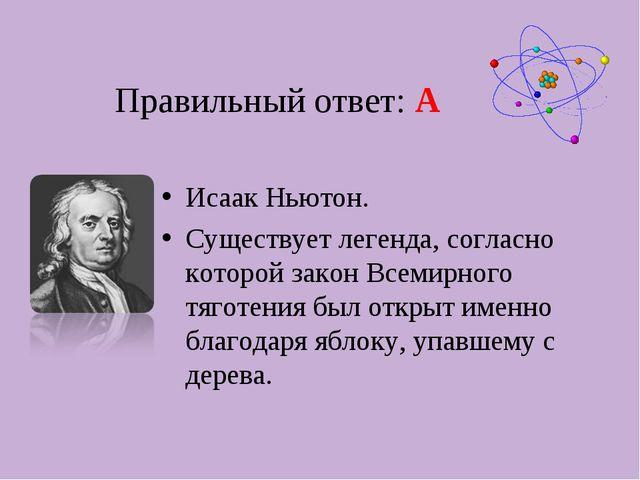 Правильный ответ: А Исаак Ньютон. Существует легенда, согласно которой закон...