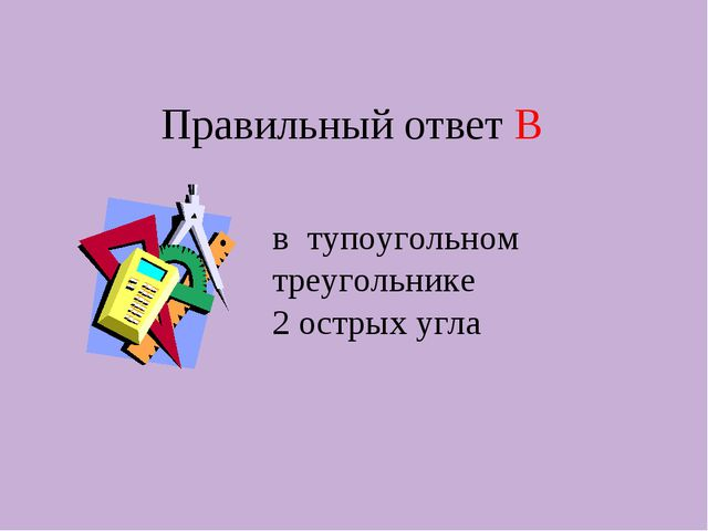 Правильный ответ В в тупоугольном треугольнике 2 острых угла