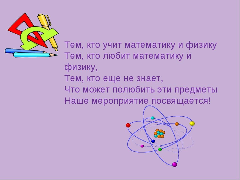 Тем, кто учит математику и физику Тем, кто любит математику и физику, Тем, кт...