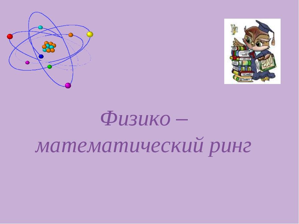 Физико – математический ринг