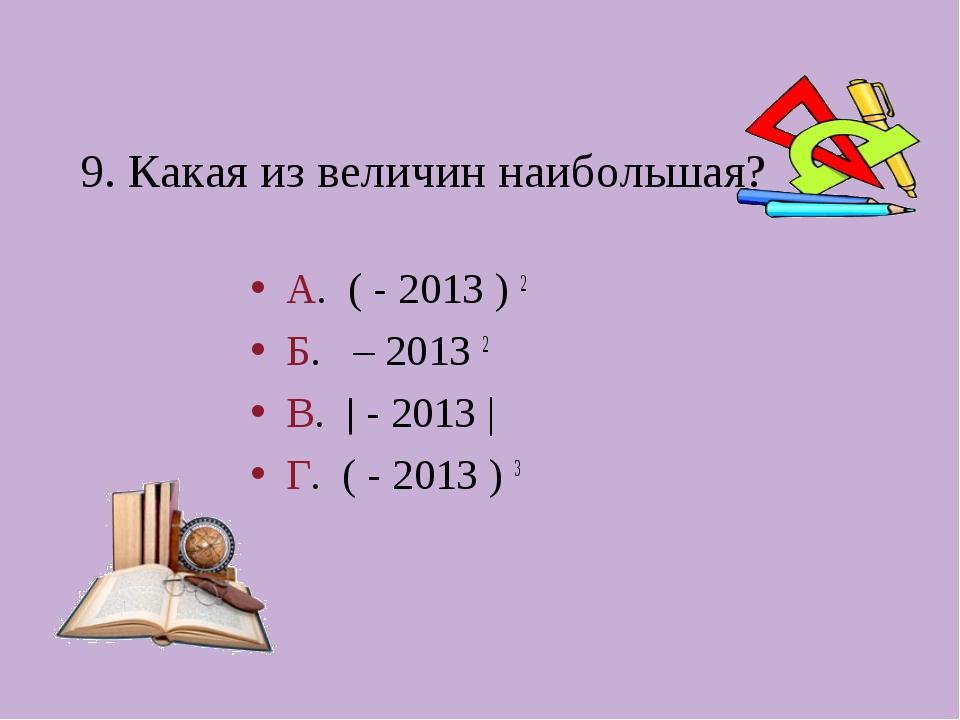 9. Какая из величин наибольшая? А. ( - 2013 ) 2 Б. – 2013 2 В.  - 2013 | Г....