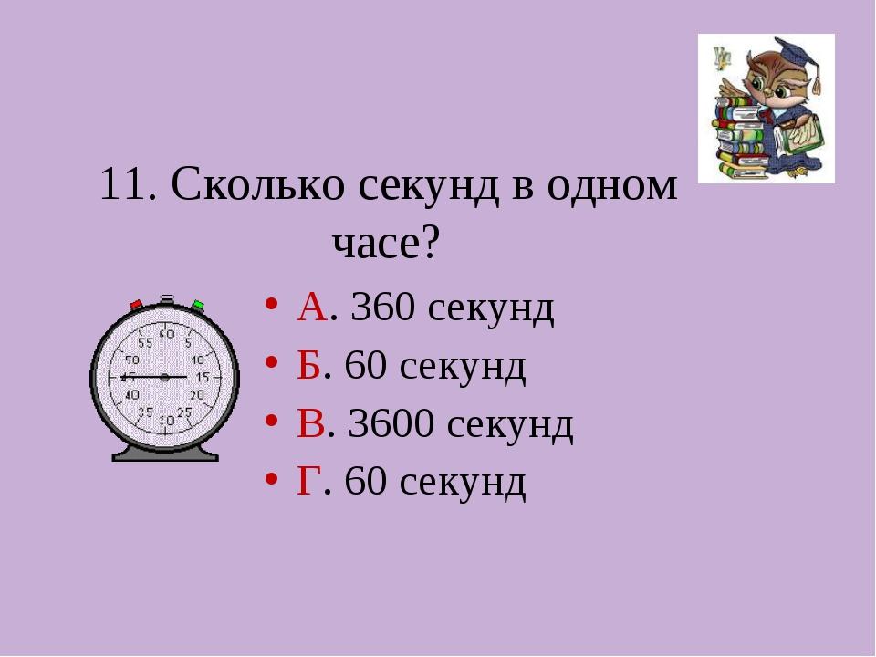 11. Сколько секунд в одном часе? А. 360 секунд Б. 60 секунд В. 3600 секунд Г....