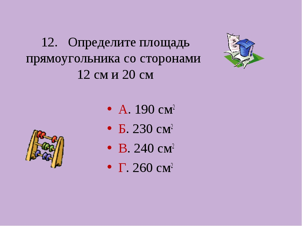12. Определите площадь прямоугольника со сторонами 12 см и 20 см А. 190 см2 Б...