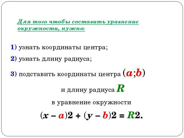Для того чтобы составить уравнение окружности, нужно: 1) узнать координаты це...