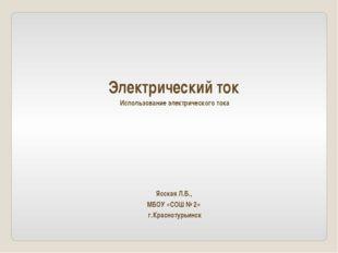 Электрический ток Использование электрического тока Ясская Л.Б., МБОУ «СОШ №