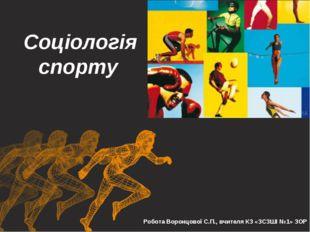 Соціологія спорту Робота Воронцової С.П., вчителя КЗ «ЗСЗШІ №1» ЗОР