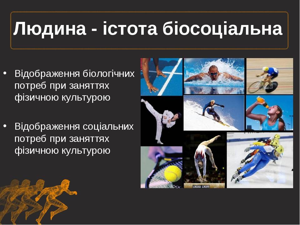 Людина - істота біосоціальна Відображення біологічних потреб при заняттях фіз...