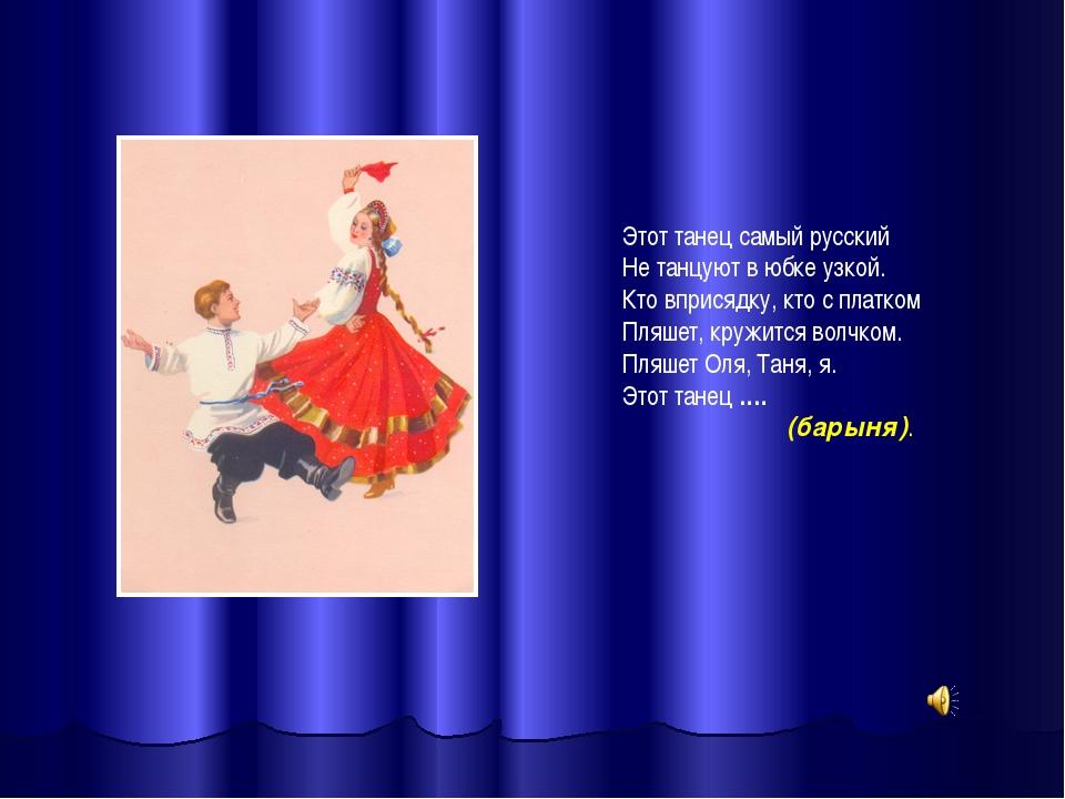 Этот танец самый русский Не танцуют в юбке узкой. Кто вприсядку, кто с платко...