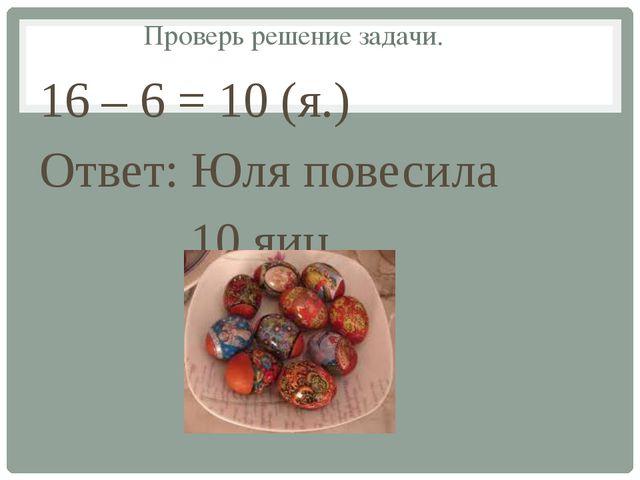 Проверь решение задачи. 16 – 6 = 10 (я.) Ответ: Юля повесила 10 яиц.