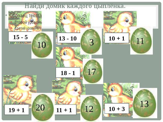 Найди домик каждого цыплёнка. 15 - 5 13 - 10 10 + 1 18 - 1 19 + 1 11 + 1 10 +...
