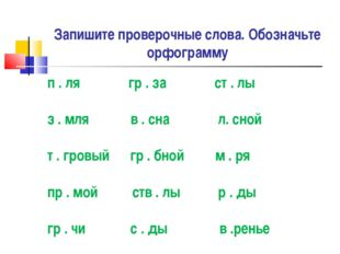 Запишите проверочные слова. Обозначьте орфограмму п . ля гр . за ст . лы з .