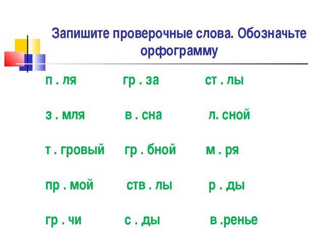 Запишите проверочные слова. Обозначьте орфограмму п . ля гр . за ст . лы з ....
