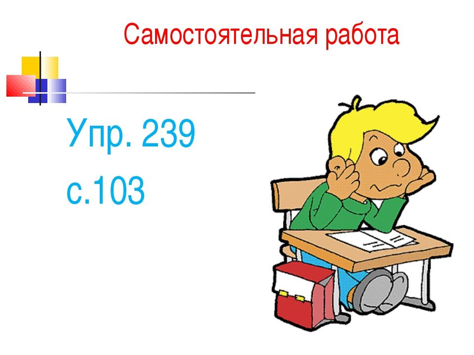 Самостоятельная работа Упр. 239 с.103